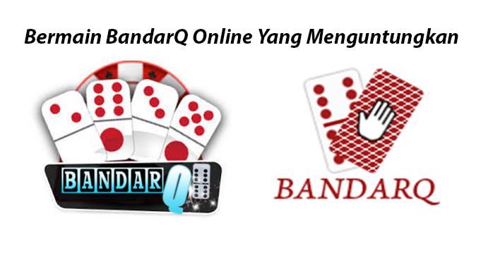 Bermain BandarQ Online Yang Menguntungkan
