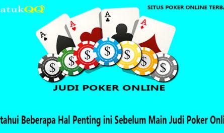 Ketahui Beberapa Hal Penting ini Sebelum Main Judi Poker Online